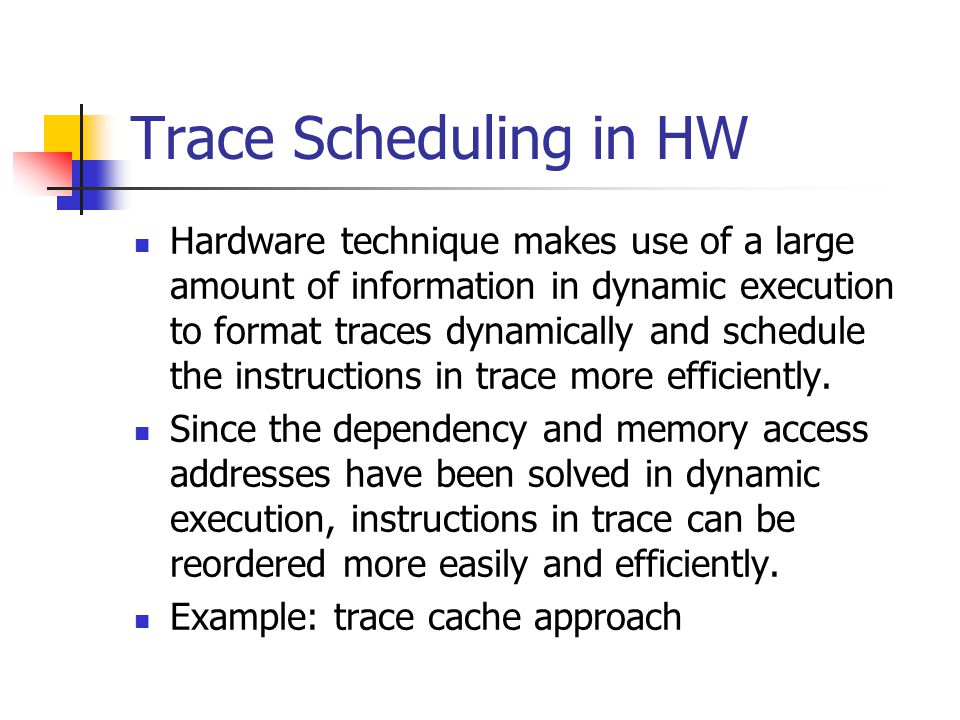 Trace Scheduling in HW Hardware technique makes use of a large amount of information in dynamic execution to format traces dynamically and schedule th