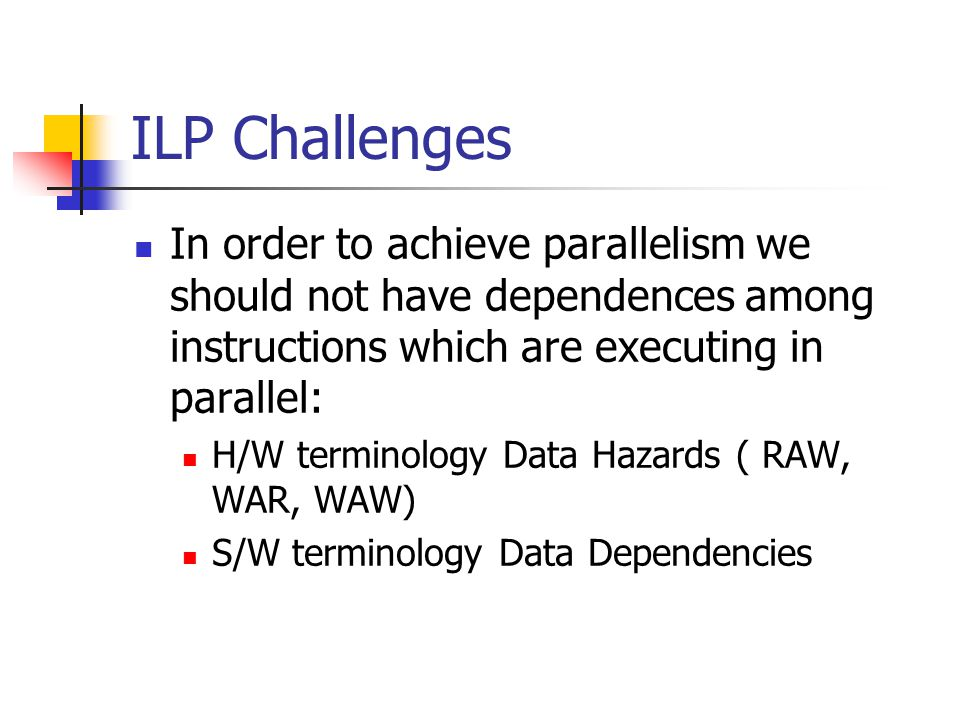 ILP Challenges In order to achieve parallelism we should not have dependences among instructions which are executing in parallel: H/W terminology Data