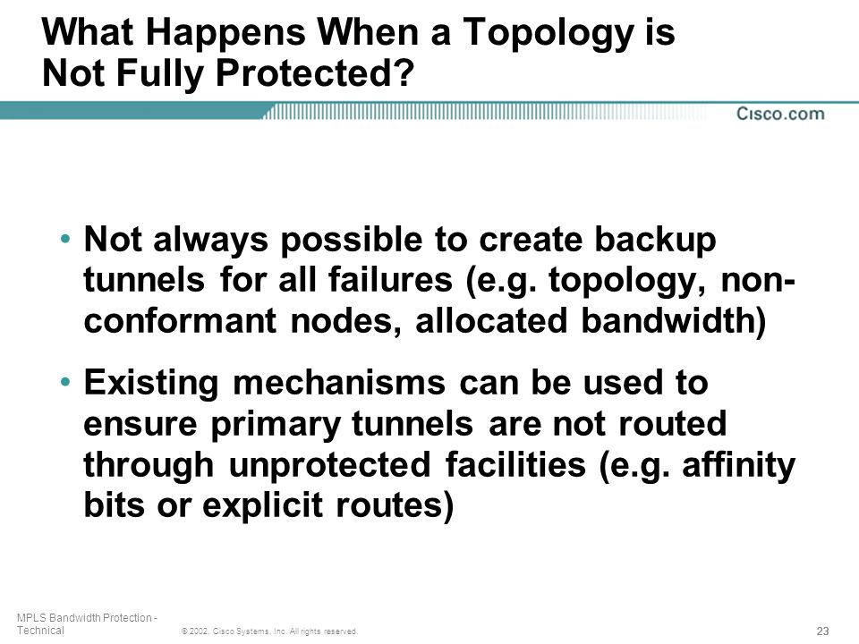 23 © 2002, Cisco Systems, Inc. All rights reserved. MPLS Bandwidth Protection - Technical What Happens When a Topology is Not Fully Protected? Not alw