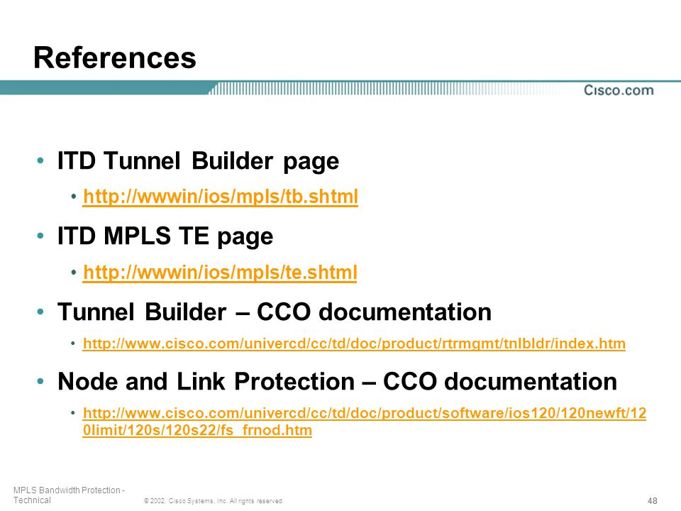 48 © 2002, Cisco Systems, Inc. All rights reserved. MPLS Bandwidth Protection - Technical References ITD Tunnel Builder page http://wwwin/ios/mpls/tb.