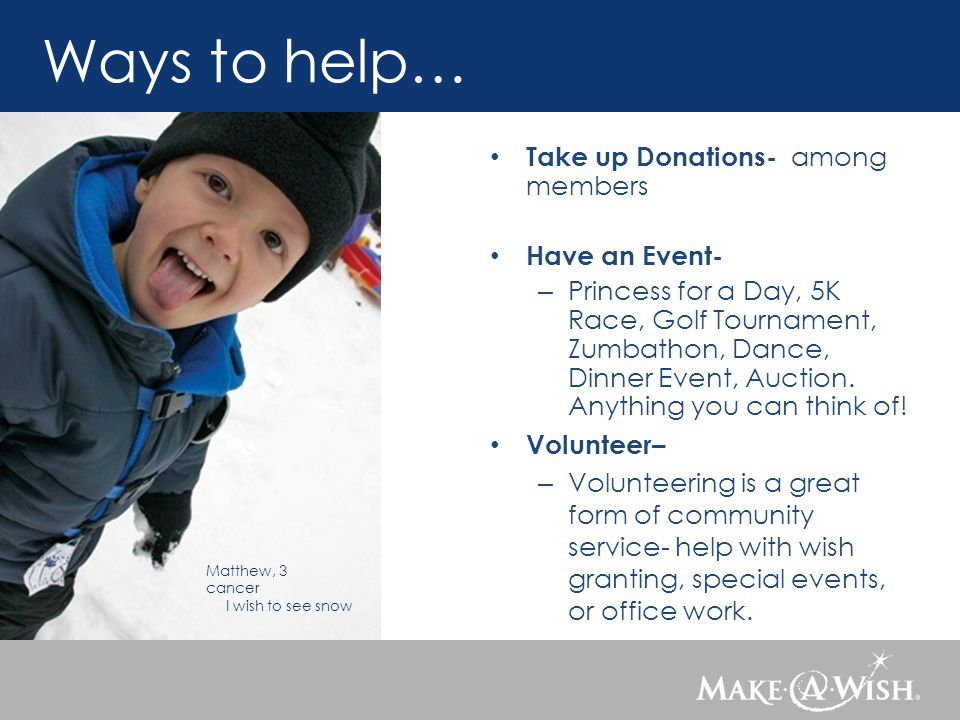 Matthew, 3 cancer I wish to see snow Take up Donations- among members Have an Event- – Princess for a Day, 5K Race, Golf Tournament, Zumbathon, Dance,