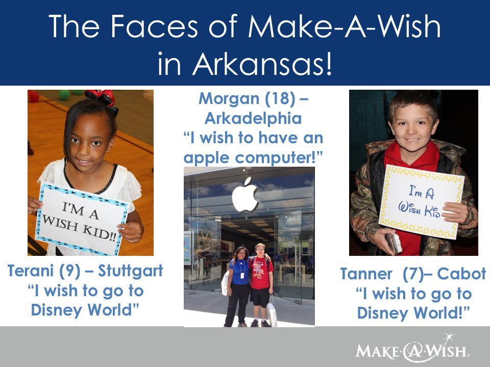 Terani (9) – Stuttgart I wish to go to Disney World Tanner (7)– Cabot I wish to go to Disney World! The Faces of Make-A-Wish in Arkansas.