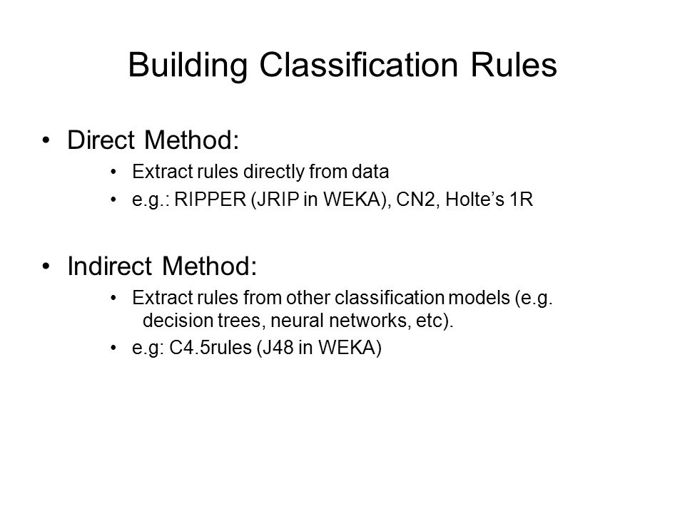 Building Classification Rules Direct Method: Extract rules directly from data e.g.: RIPPER (JRIP in WEKA), CN2, Holte's 1R Indirect Method: Extract ru