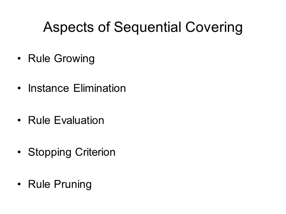 Aspects of Sequential Covering Rule Growing Instance Elimination Rule Evaluation Stopping Criterion Rule Pruning