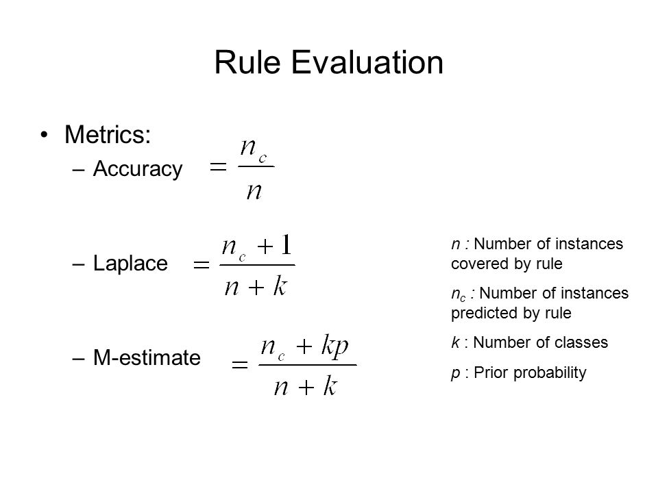 Rule Evaluation Metrics: –Accuracy –Laplace –M-estimate n : Number of instances covered by rule n c : Number of instances predicted by rule k : Number