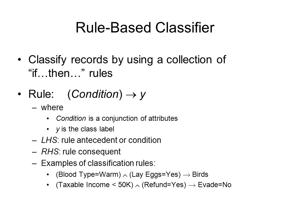 Rule-based Classifier (Example) R1: (Give Birth = no)  (Can Fly = yes)  Birds R2: (Give Birth = no)  (Live in Water = yes)  Fishes R3: (Give Birth = yes)  (Blood Type = warm)  Mammals R4: (Give Birth = no)  (Can Fly = no)  Reptiles R5: (Live in Water = sometimes)  Amphibians