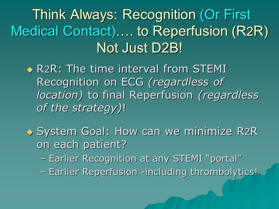 Think Always: Recognition (Or First Medical Contact)…. to Reperfusion (R 2 R) Not Just D2B! Think Always: Recognition (Or First Medical Contact)…. to