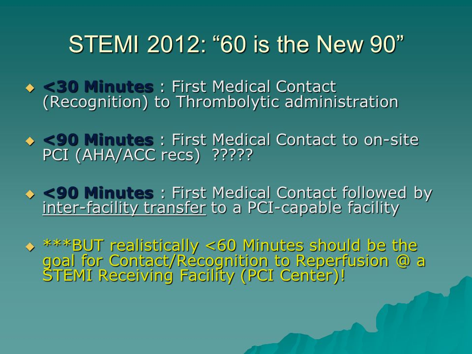 """STEMI 2012: """"60 is the New 90""""  <30 Minutes : First Medical Contact (Recognition) to Thrombolytic administration  <90 Minutes : First Medical Contac"""