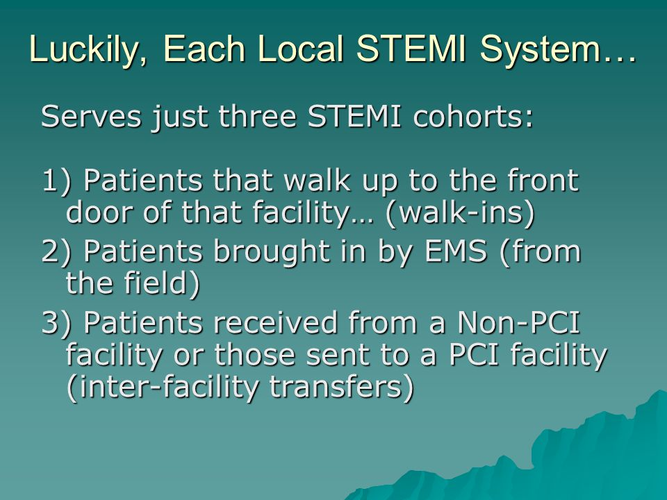 Luckily, Each Local STEMI System… Serves just three STEMI cohorts: 1) Patients that walk up to the front door of that facility… (walk-ins) 2) Patients