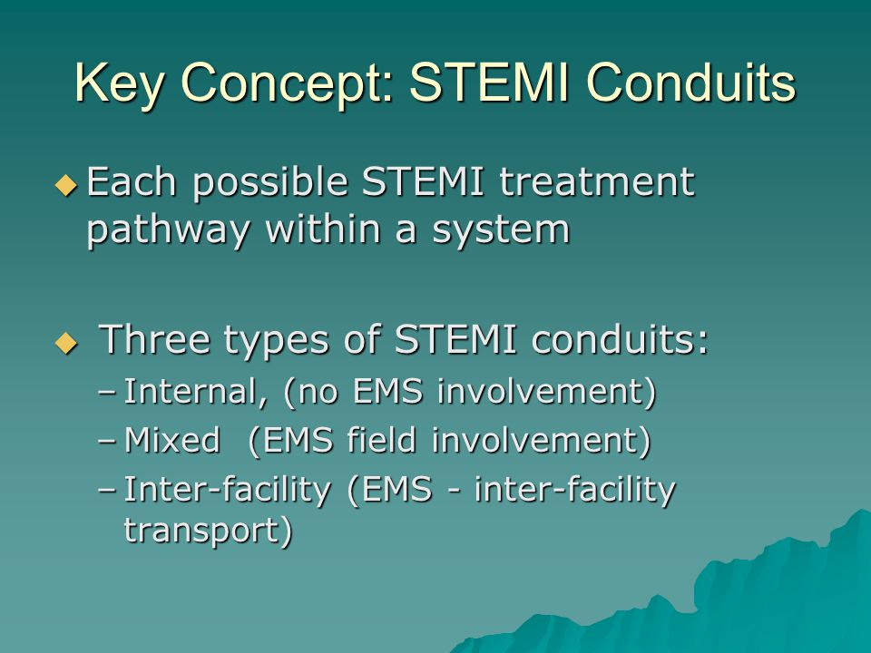 Key Concept: STEMI Conduits  Each possible STEMI treatment pathway within a system  Three types of STEMI conduits: –Internal, (no EMS involvement) –