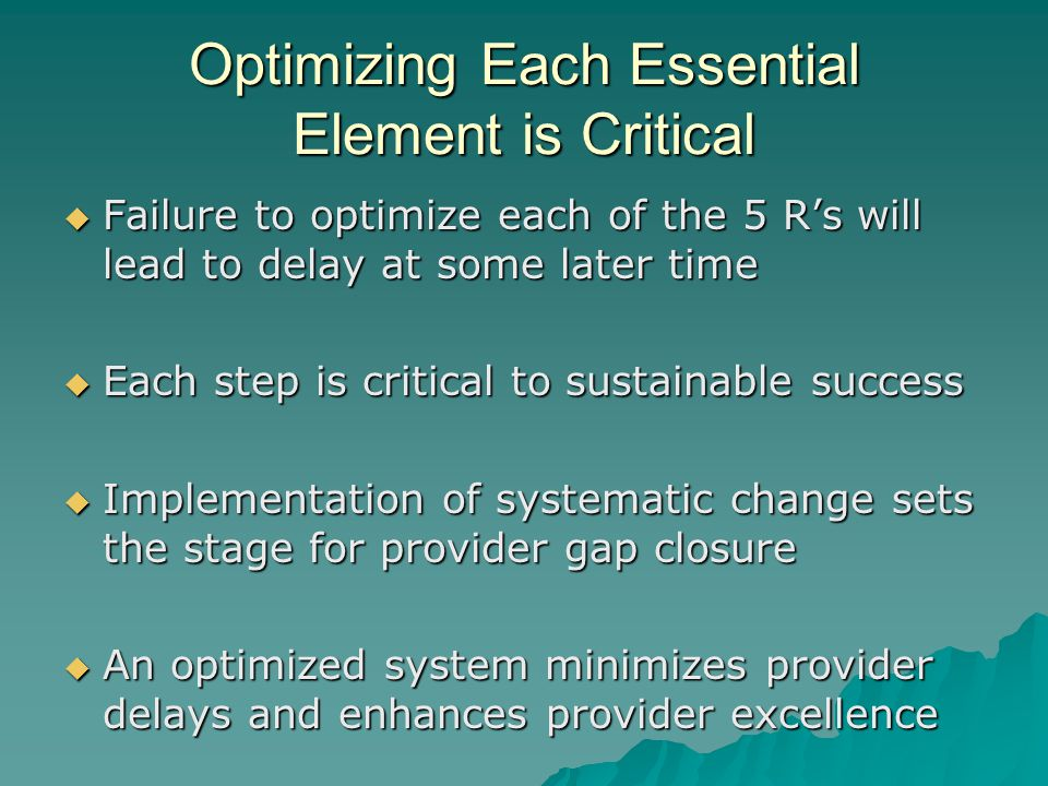 Optimizing Each Essential Element is Critical  Failure to optimize each of the 5 R's will lead to delay at some later time  Each step is critical to