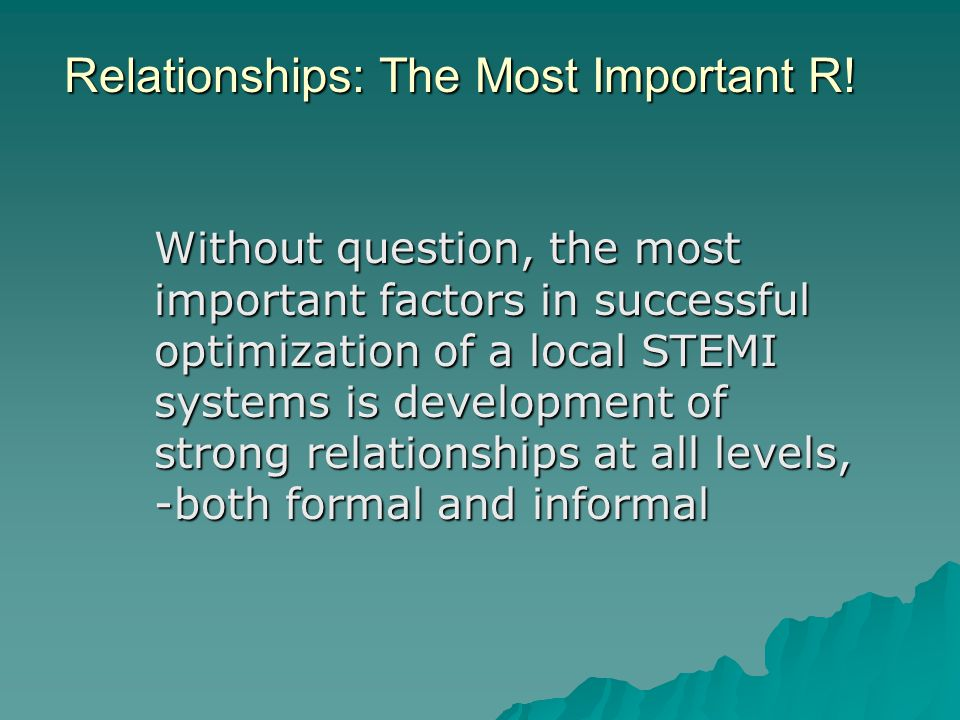 Relationships: The Most Important R! Without question, the most important factors in successful optimization of a local STEMI systems is development o