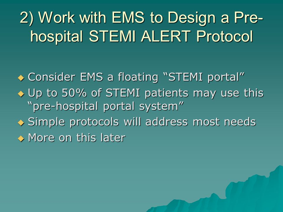 """2) Work with EMS to Design a Pre- hospital STEMI ALERT Protocol  Consider EMS a floating """"STEMI portal""""  Up to 50% of STEMI patients may use this """"p"""