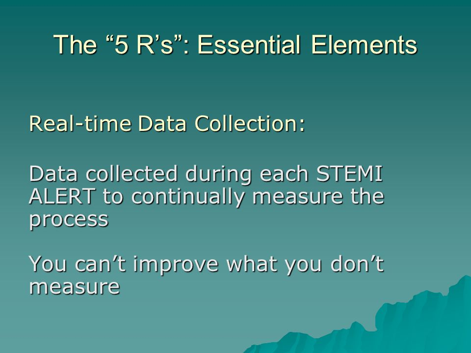 """The """"5 R's"""": Essential Elements Real-time Data Collection: Data collected during each STEMI ALERT to continually measure the process You can't improve"""