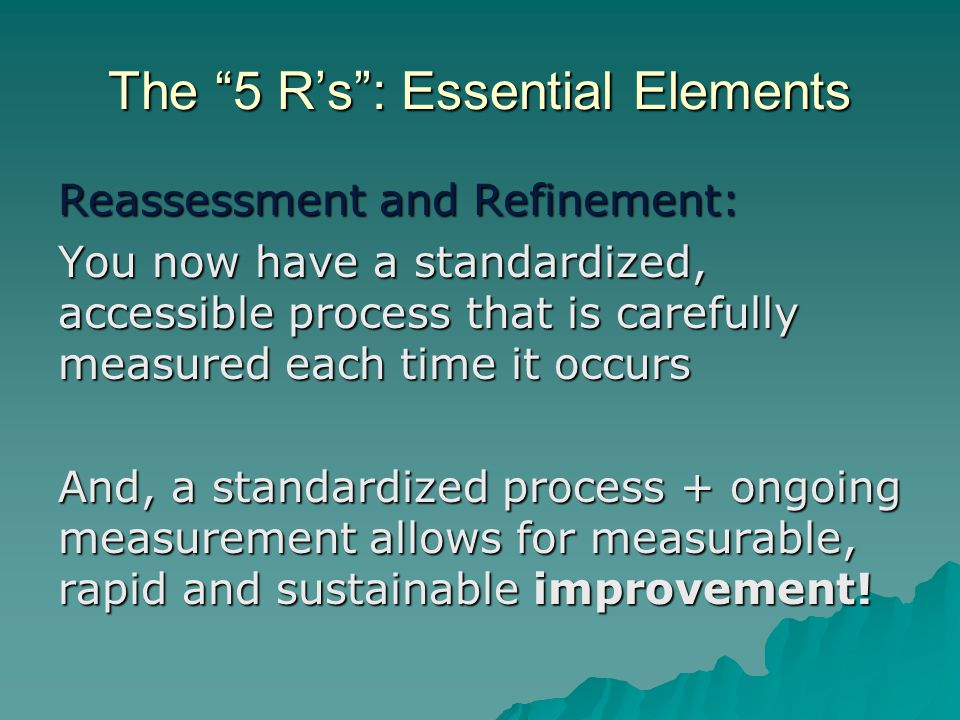 """The """"5 R's"""": Essential Elements Reassessment and Refinement: You now have a standardized, accessible process that is carefully measured each time it o"""