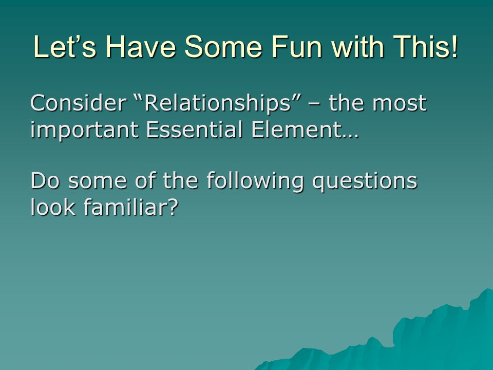 """Let's Have Some Fun with This! Consider """"Relationships"""" – the most important Essential Element… Do some of the following questions look familiar?"""