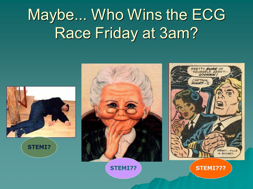 Maybe... Who Wins the ECG Race Friday at 3am? STEMI? STEMI??STEMI???