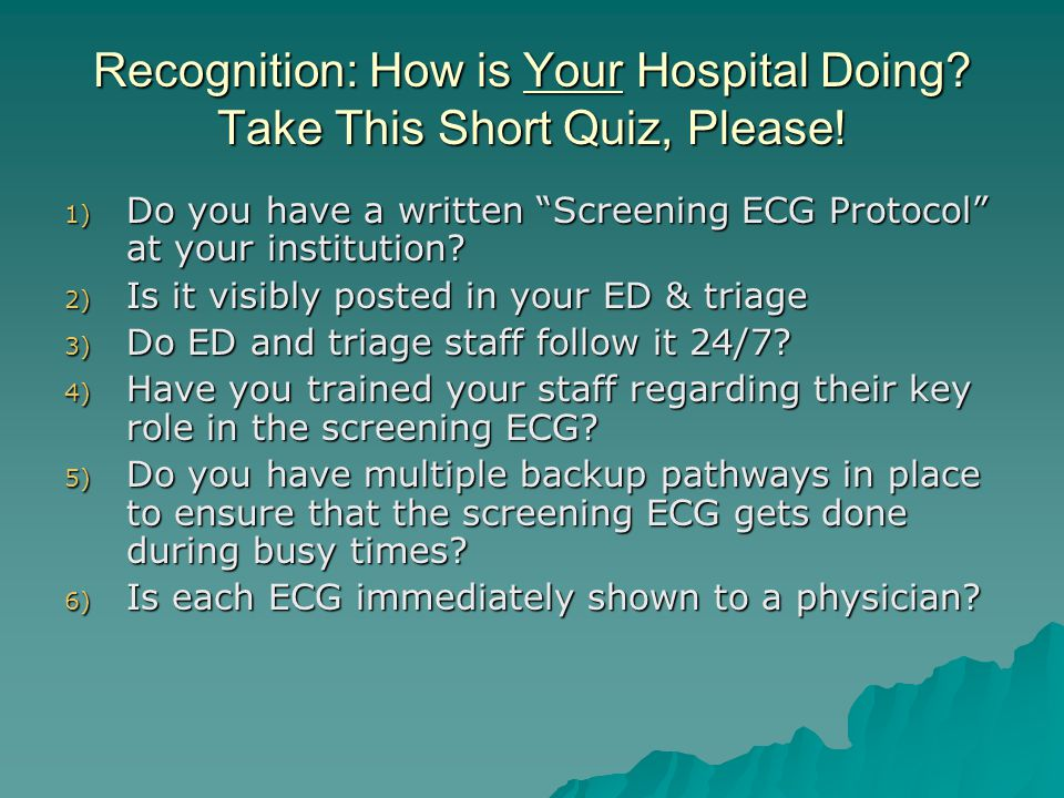 """Recognition: How is Your Hospital Doing? Take This Short Quiz, Please! 1) Do you have a written """"Screening ECG Protocol"""" at your institution? 2) Is it"""