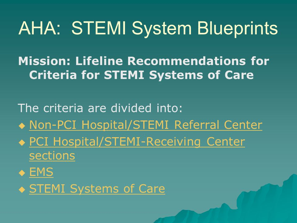 AHA: STEMI System Blueprints Mission: Lifeline Recommendations for Criteria for STEMI Systems of Care The criteria are divided into:   Non-PCI Hospi