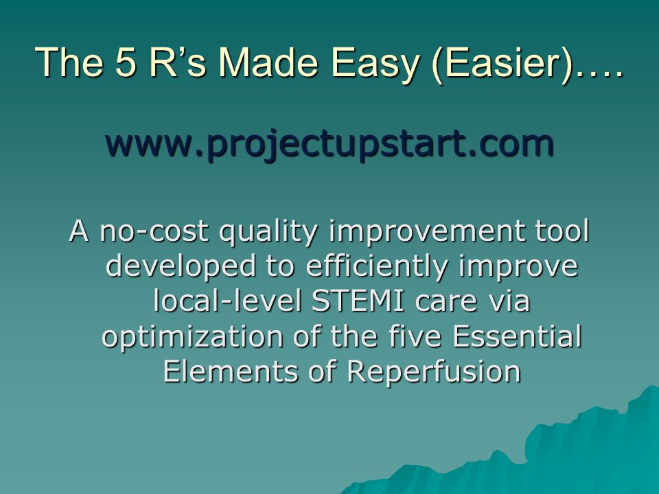 The 5 R's Made Easy (Easier)…. www.projectupstart.com A no-cost quality improvement tool developed to efficiently improve local-level STEMI care via o