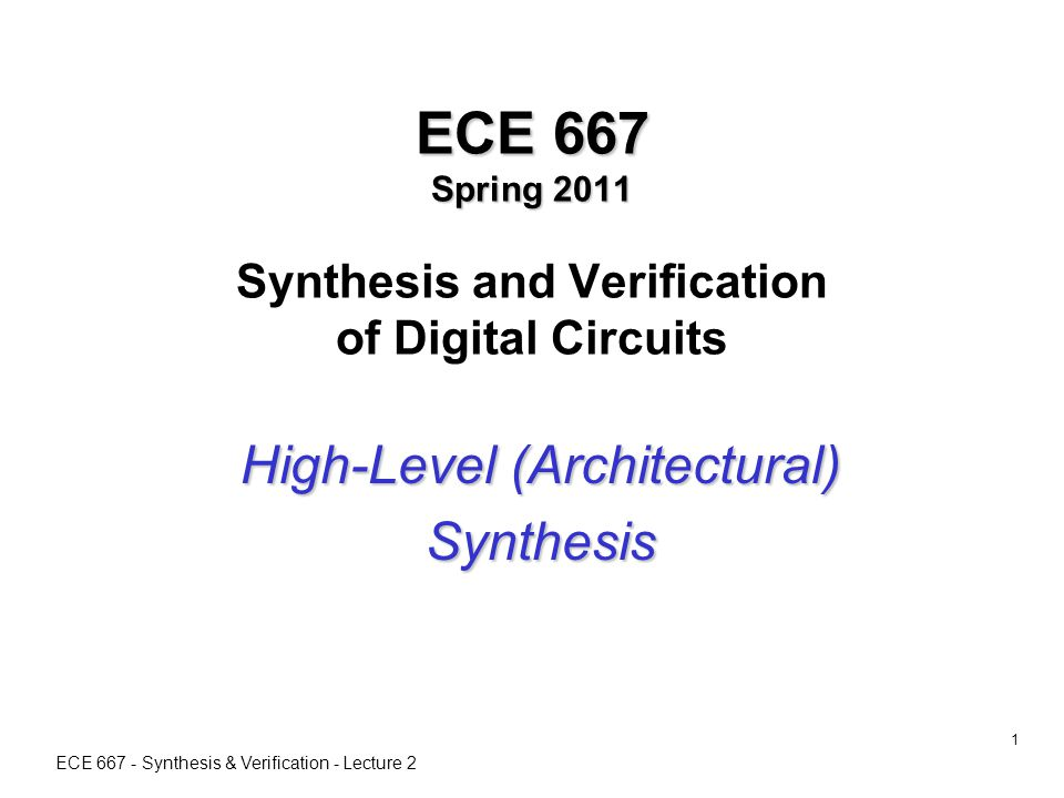 ECE 667 - Synthesis & Verification - Lecture 2 1 ECE 667 Spring 2011 ECE 667 Spring 2011 Synthesis and Verification of Digital Circuits High-Level (Architectural) Synthesis