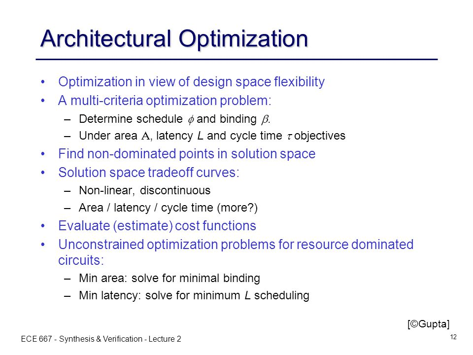 ECE 667 - Synthesis & Verification - Lecture 2 12 Architectural Optimization Optimization in view of design space flexibility A multi-criteria optimization problem: – –Determine schedule  and binding .