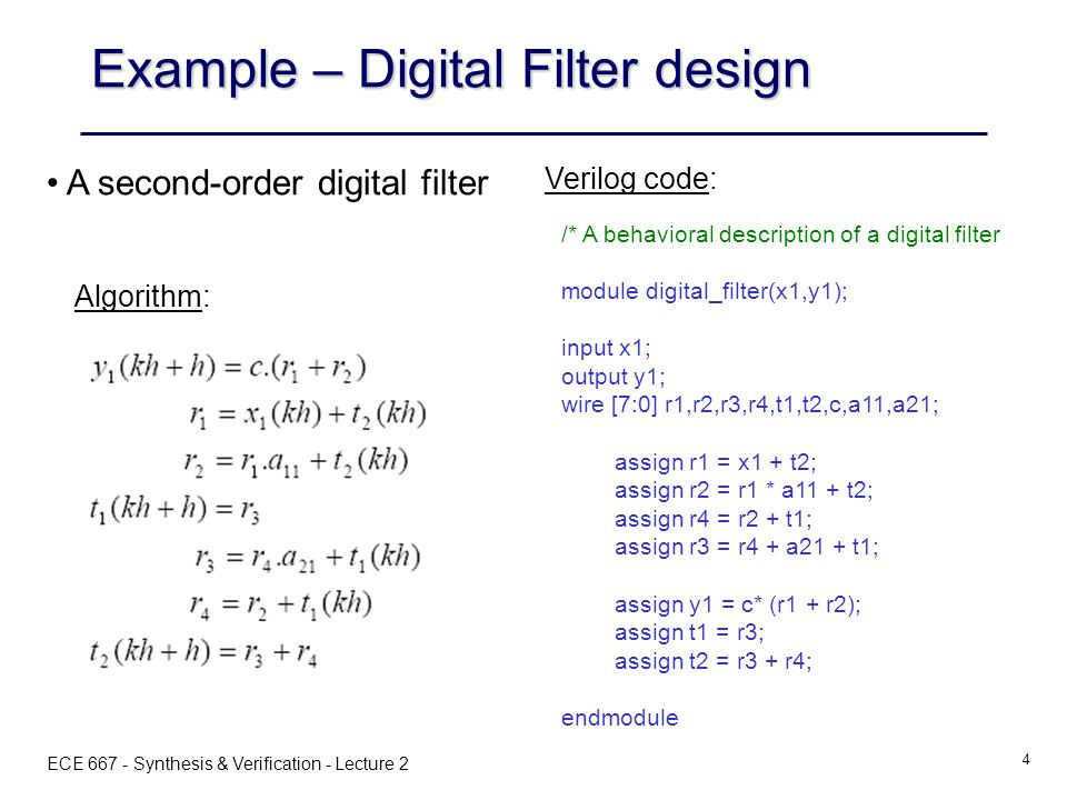 ECE 667 - Synthesis & Verification - Lecture 2 4 A second-order digital filter /* A behavioral description of a digital filter module digital_filter(x1,y1); input x1; output y1; wire [7:0] r1,r2,r3,r4,t1,t2,c,a11,a21; assign r1 = x1 + t2; assign r2 = r1 * a11 + t2; assign r4 = r2 + t1; assign r3 = r4 + a21 + t1; assign y1 = c* (r1 + r2); assign t1 = r3; assign t2 = r3 + r4; endmodule Example – Digital Filter design Algorithm: Verilog code: