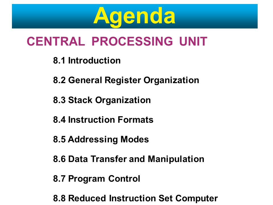 CENTRAL PROCESSING UNIT 8.1 Introduction 8.2 General Register Organization 8.3 Stack Organization 8.4 Instruction Formats 8.5 Addressing Modes 8.6 Data Transfer and Manipulation 8.7 Program Control 8.8 Reduced Instruction Set Computer Agenda