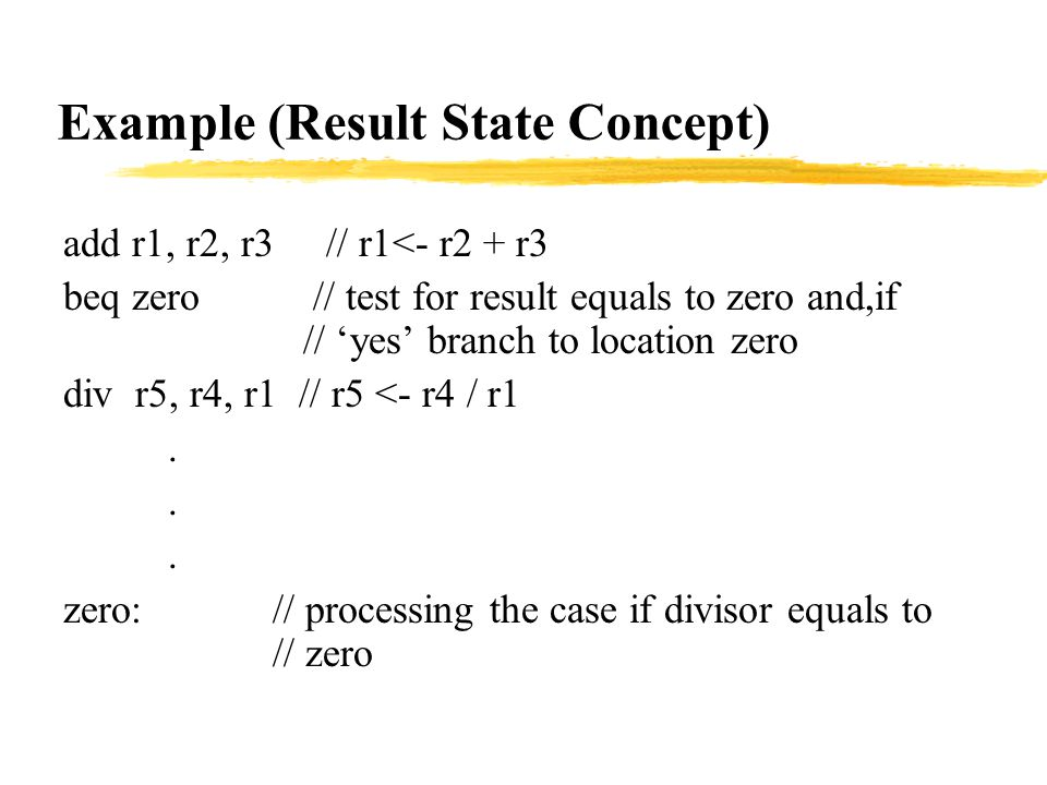 Example (Result State Concept) add r1, r2, r3 // r1<- r2 + r3 beq zero // test for result equals to zero and,if // 'yes' branch to location zero div r5, r4, r1 // r5 <- r4 / r1.