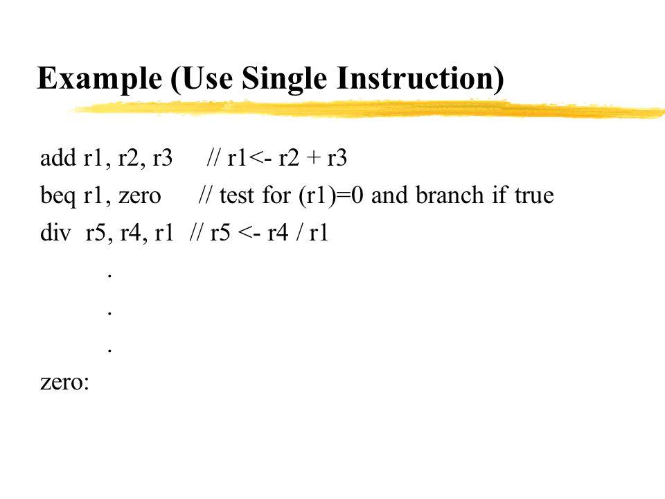 Example (Use Single Instruction) add r1, r2, r3 // r1<- r2 + r3 beq r1, zero // test for (r1)=0 and branch if true div r5, r4, r1 // r5 <- r4 / r1.
