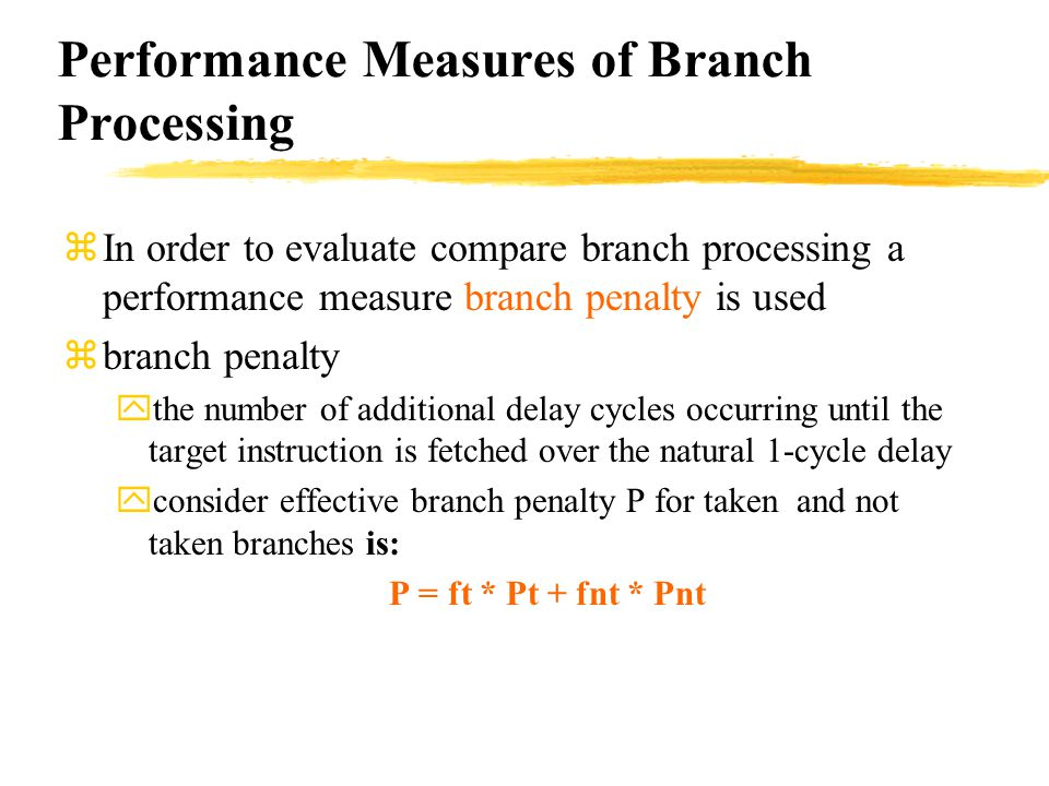 zIn order to evaluate compare branch processing a performance measure branch penalty is used zbranch penalty ythe number of additional delay cycles occurring until the target instruction is fetched over the natural 1-cycle delay yconsider effective branch penalty P for taken and not taken branches is: P = ft * Pt + fnt * Pnt