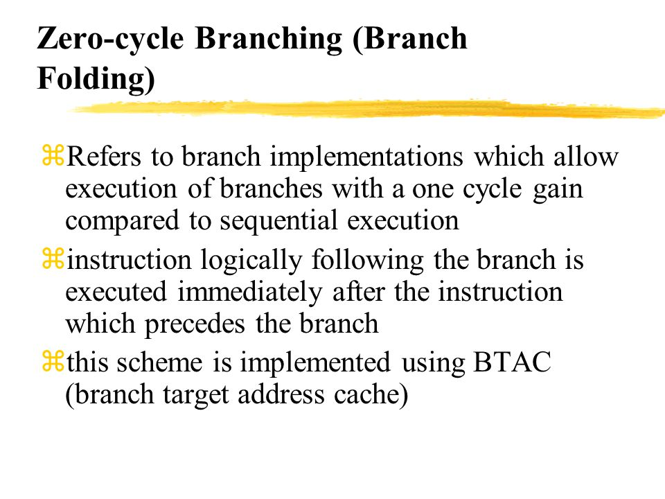 Zero-cycle Branching (Branch Folding) zRefers to branch implementations which allow execution of branches with a one cycle gain compared to sequential execution zinstruction logically following the branch is executed immediately after the instruction which precedes the branch zthis scheme is implemented using BTAC (branch target address cache)