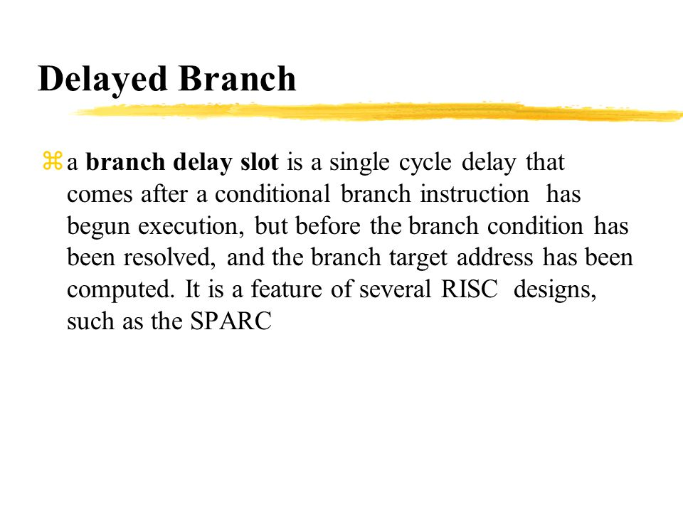 Delayed Branch za branch delay slot is a single cycle delay that comes after a conditional branch instruction has begun execution, but before the branch condition has been resolved, and the branch target address has been computed.