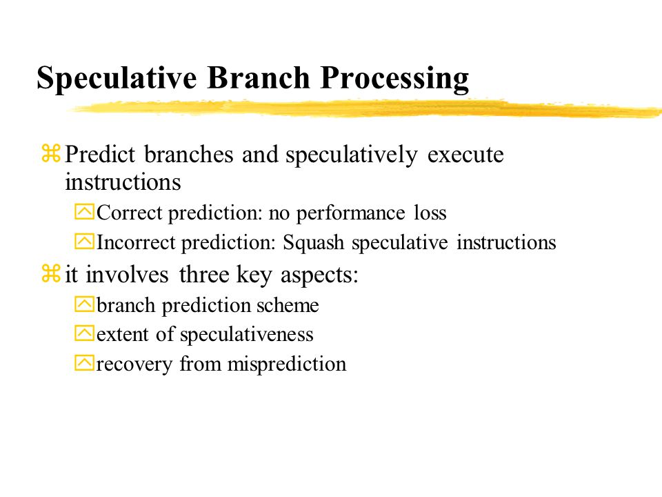 Speculative Branch Processing zPredict branches and speculatively execute instructions yCorrect prediction: no performance loss yIncorrect prediction: Squash speculative instructions zit involves three key aspects: ybranch prediction scheme yextent of speculativeness yrecovery from misprediction