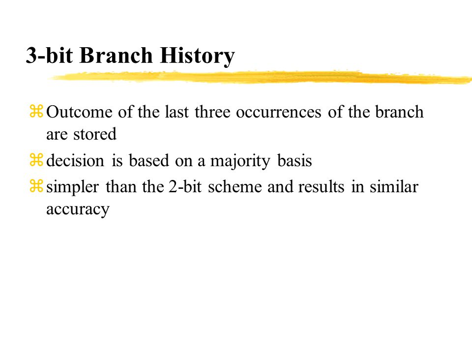zOutcome of the last three occurrences of the branch are stored zdecision is based on a majority basis zsimpler than the 2-bit scheme and results in similar accuracy