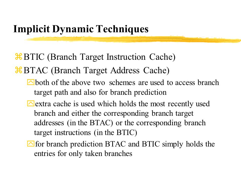 Implicit Dynamic Techniques zBTIC (Branch Target Instruction Cache) zBTAC (Branch Target Address Cache) yboth of the above two schemes are used to access branch target path and also for branch prediction yextra cache is used which holds the most recently used branch and either the corresponding branch target addresses (in the BTAC) or the corresponding branch target instructions (in the BTIC) yfor branch prediction BTAC and BTIC simply holds the entries for only taken branches