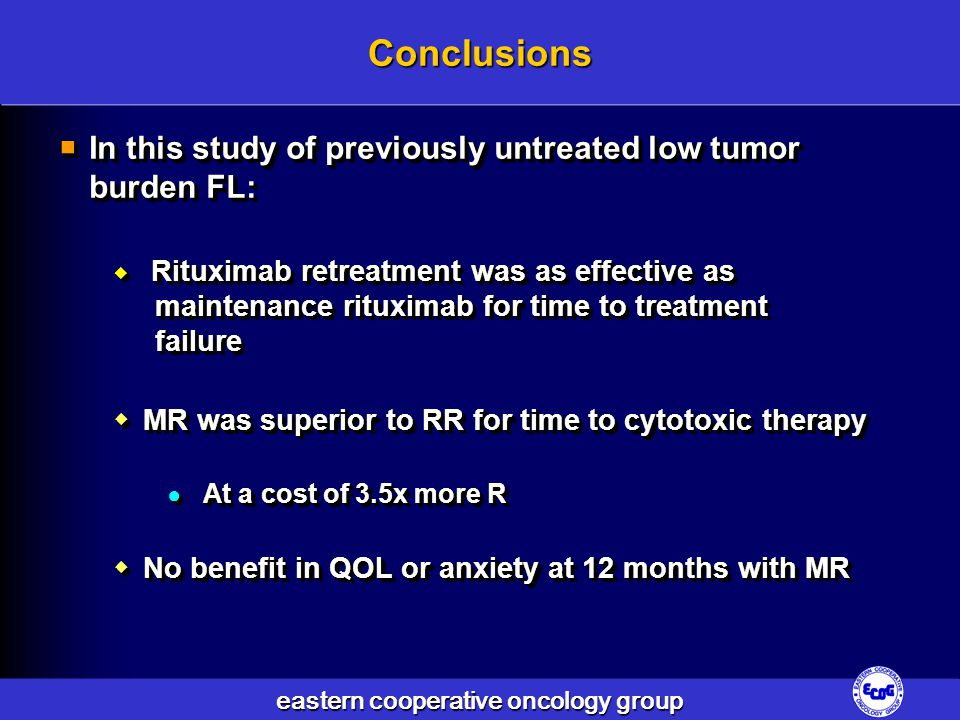 eastern cooperative oncology group Conclusions  In this study of previously untreated low tumor burden FL:  Rituximab retreatment was as effective as maintenance rituximab for time to treatment failure  MR was superior to RR for time to cytotoxic therapy ● At a cost of 3.5x more R  No benefit in QOL or anxiety at 12 months with MR  In this study of previously untreated low tumor burden FL:  Rituximab retreatment was as effective as maintenance rituximab for time to treatment failure  MR was superior to RR for time to cytotoxic therapy ● At a cost of 3.5x more R  No benefit in QOL or anxiety at 12 months with MR