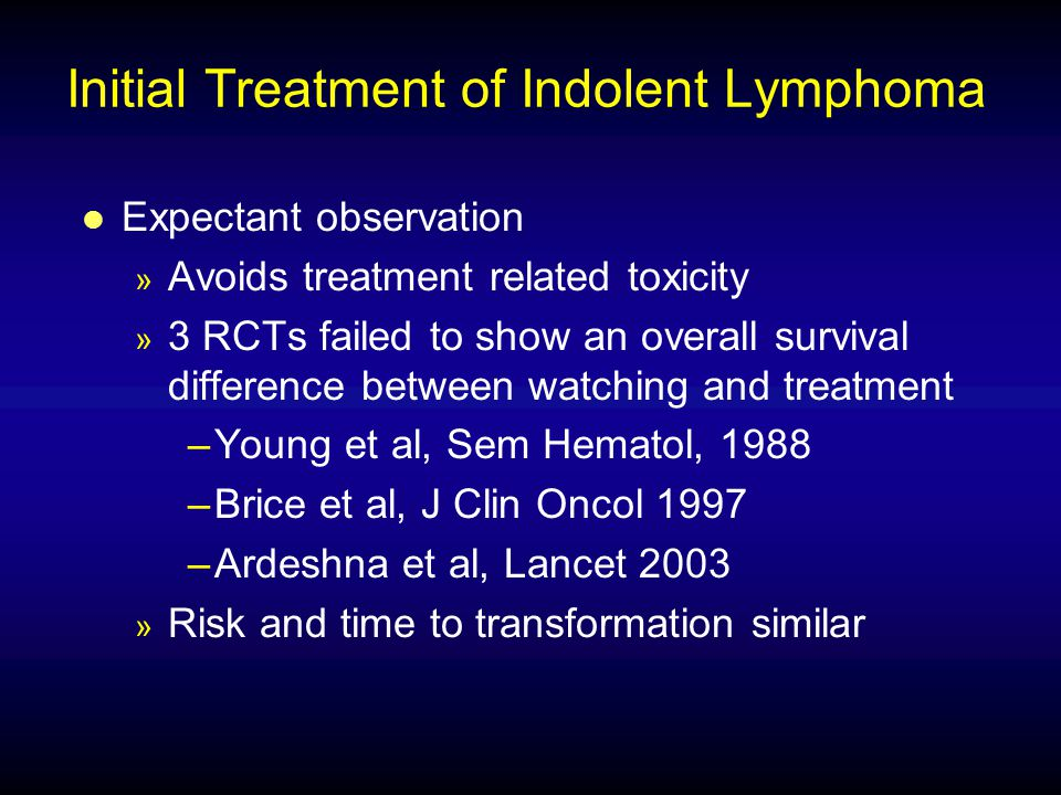 Initial Treatment of Indolent Lymphoma l Expectant observation » Avoids treatment related toxicity » 3 RCTs failed to show an overall survival differe