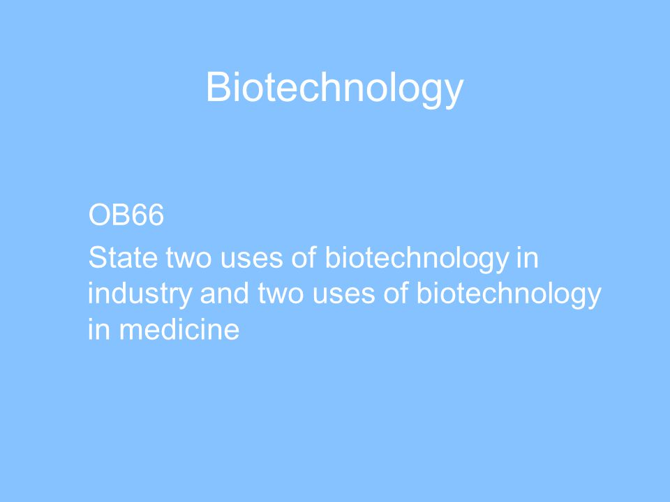 Biotechnology OB66 State two uses of biotechnology in industry and two uses of biotechnology in medicine