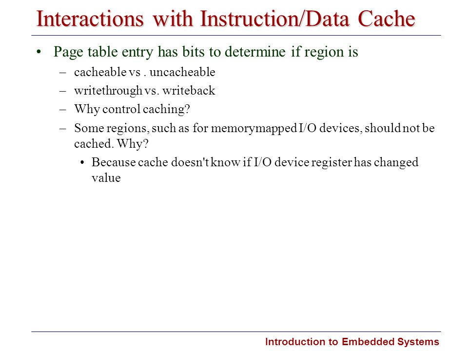 Introduction to Embedded Systems Interactions with Instruction/Data Cache Page table entry has bits to determine if region is –cacheable vs. uncacheab