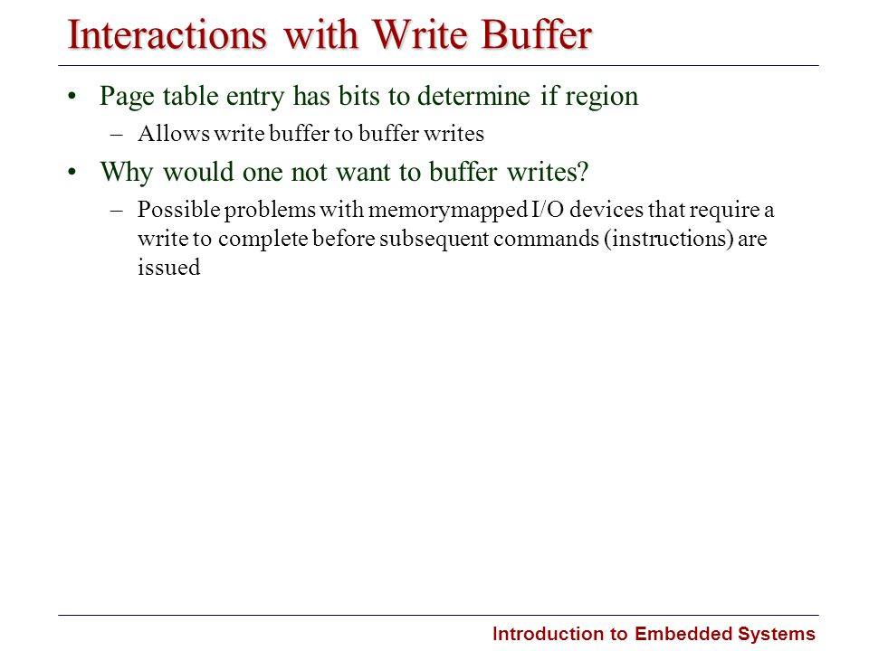 Introduction to Embedded Systems Interactions with Write Buffer Page table entry has bits to determine if region –Allows write buffer to buffer writes