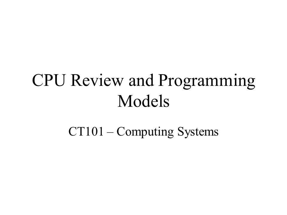 CPU Review and Programming Models CT101 – Computing Systems