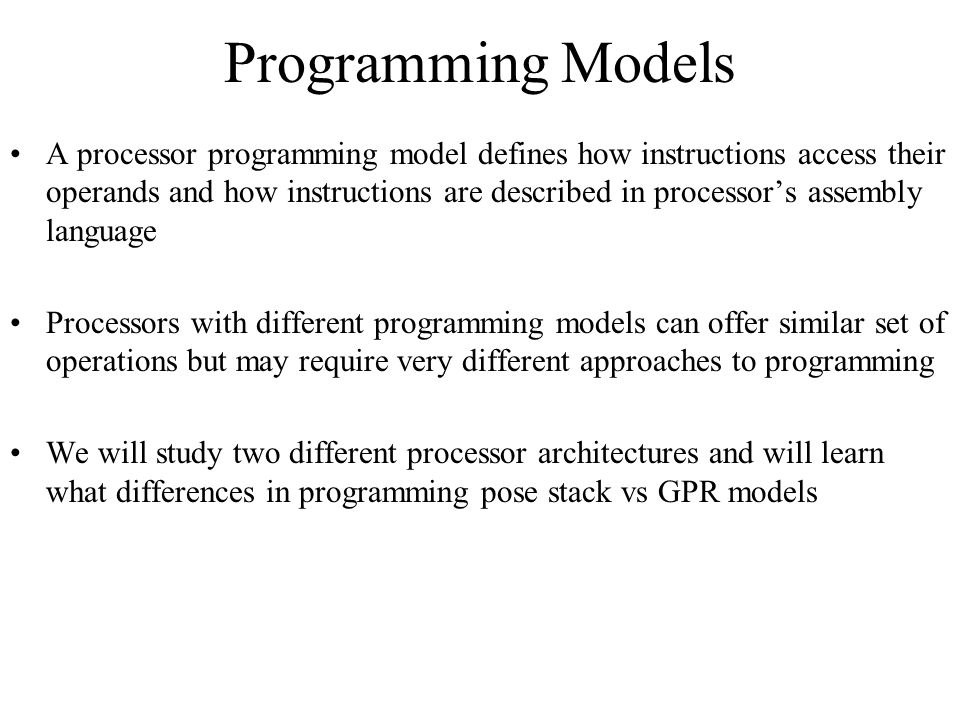Programming Models A processor programming model defines how instructions access their operands and how instructions are described in processor's assembly language Processors with different programming models can offer similar set of operations but may require very different approaches to programming We will study two different processor architectures and will learn what differences in programming pose stack vs GPR models