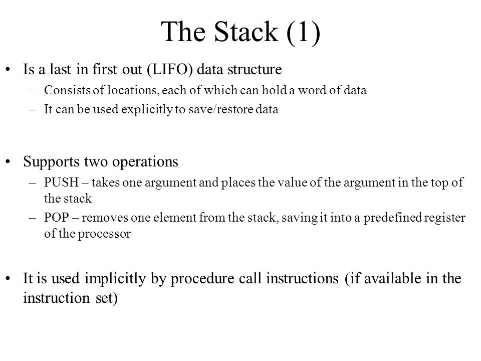 The Stack (1) Is a last in first out (LIFO) data structure –Consists of locations, each of which can hold a word of data –It can be used explicitly to save/restore data Supports two operations –PUSH – takes one argument and places the value of the argument in the top of the stack –POP – removes one element from the stack, saving it into a predefined register of the processor It is used implicitly by procedure call instructions (if available in the instruction set)