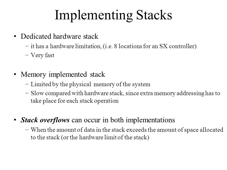 Implementing Stacks Dedicated hardware stack −it has a hardware limitation, (i.e. 8 locations for an SX controller) −Very fast Memory implemented stac