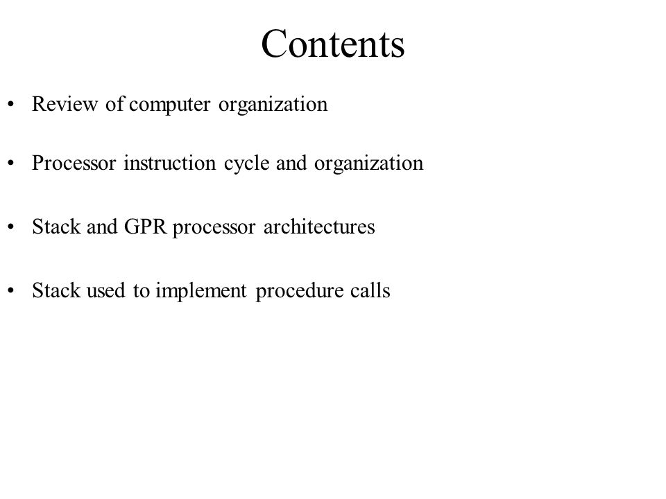 Contents Review of computer organization Processor instruction cycle and organization Stack and GPR processor architectures Stack used to implement procedure calls