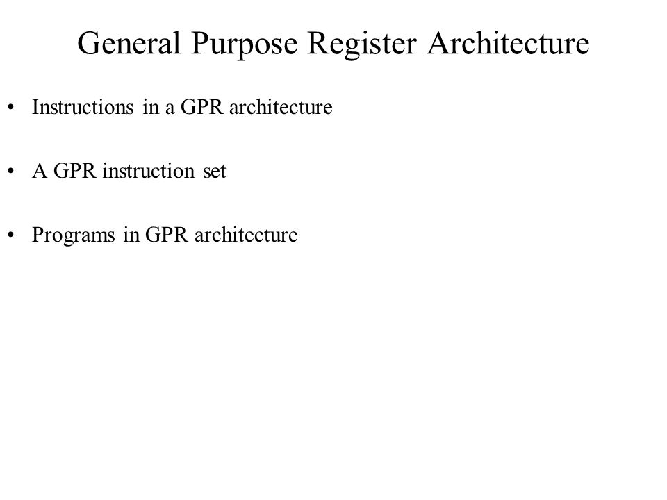 General Purpose Register Architecture Instructions in a GPR architecture A GPR instruction set Programs in GPR architecture