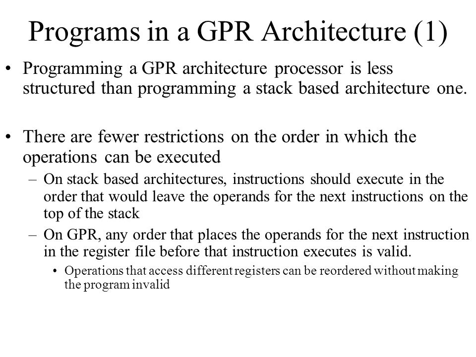 Programs in a GPR Architecture (1) Programming a GPR architecture processor is less structured than programming a stack based architecture one. There
