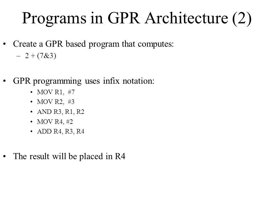 Programs in GPR Architecture (2) Create a GPR based program that computes: –2 + (7&3) GPR programming uses infix notation: MOV R1, #7 MOV R2, #3 AND R3, R1, R2 MOV R4, #2 ADD R4, R3, R4 The result will be placed in R4
