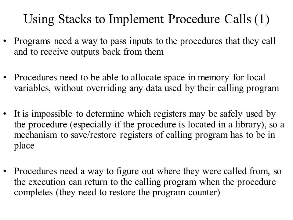 Using Stacks to Implement Procedure Calls (1) Programs need a way to pass inputs to the procedures that they call and to receive outputs back from the